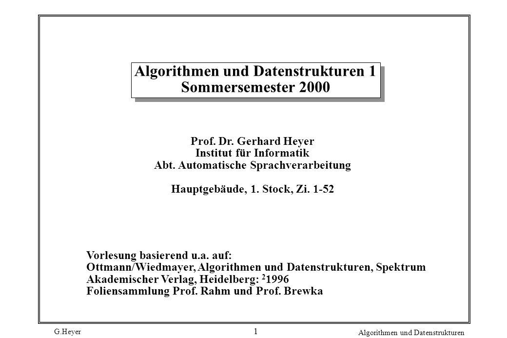 G.Heyer Algorithmen und Datenstrukturen 1 Algorithmen und Datenstrukturen 1 Sommersemester 2000 Prof. Dr. Gerhard Heyer Institut für Informatik Abt. A