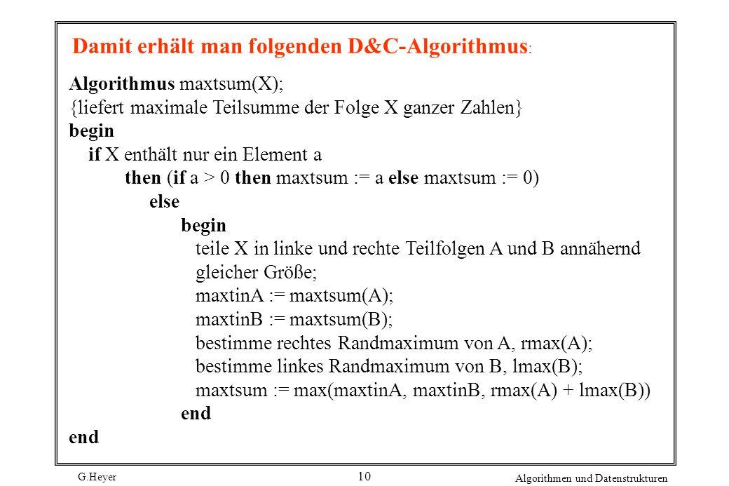 G.Heyer Algorithmen und Datenstrukturen 10 Algorithmus maxtsum(X); {liefert maximale Teilsumme der Folge X ganzer Zahlen} begin if X enthält nur ein E
