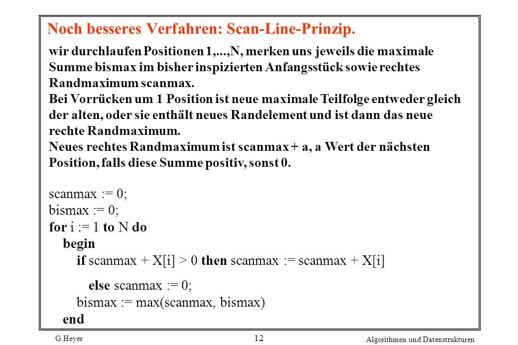 G.Heyer Algorithmen und Datenstrukturen 12 Noch besseres Verfahren: Scan-Line-Prinzip. wir durchlaufen Positionen 1,...,N, merken uns jeweils die maxi