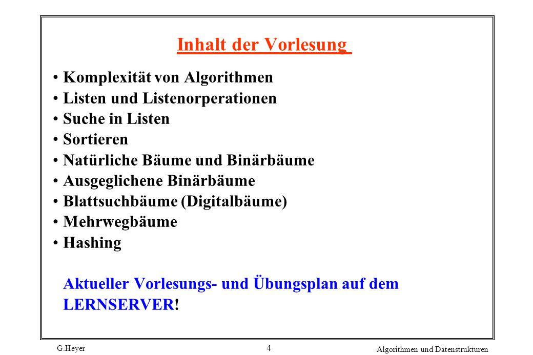 G.Heyer Algorithmen und Datenstrukturen 4 Inhalt der Vorlesung Komplexität von Algorithmen Listen und Listenorperationen Suche in Listen Sortieren Nat