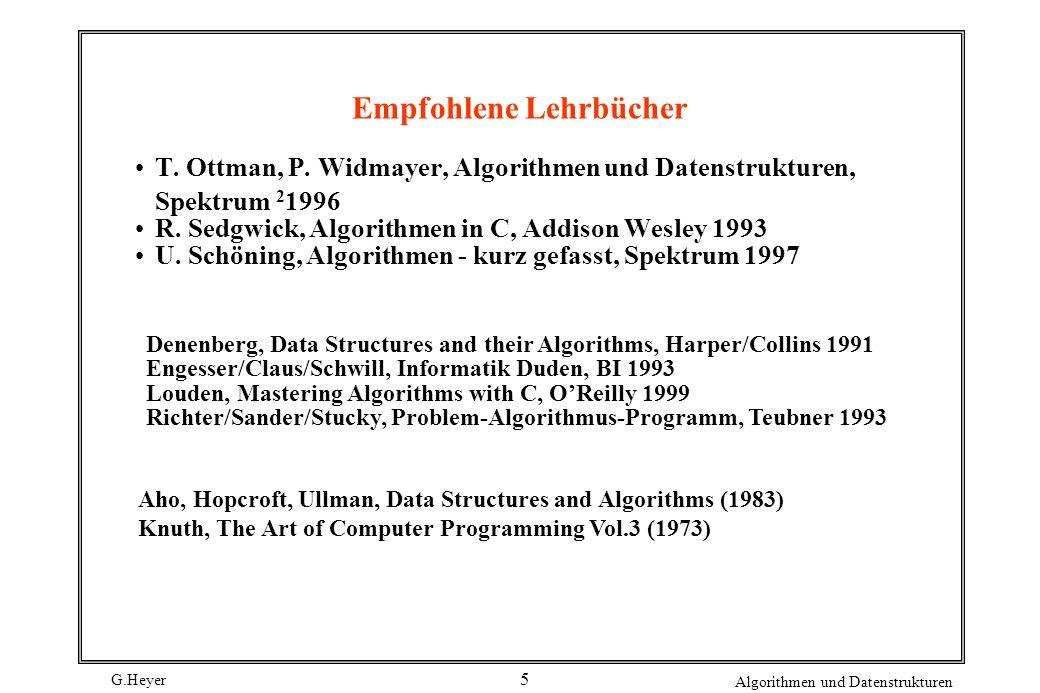 G.Heyer Algorithmen und Datenstrukturen 5 Empfohlene Lehrbücher T. Ottman, P. Widmayer, Algorithmen und Datenstrukturen, Spektrum 2 1996 R. Sedgwick,