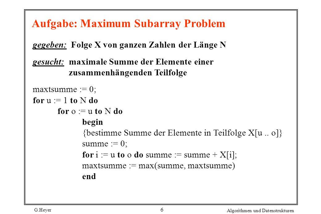 G.Heyer Algorithmen und Datenstrukturen 6 Aufgabe: Maximum Subarray Problem gegeben: Folge X von ganzen Zahlen der Länge N gesucht: maximale Summe der