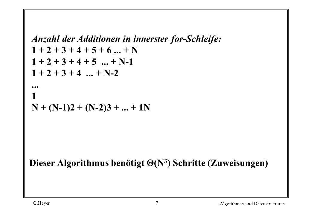 G.Heyer Algorithmen und Datenstrukturen 7 Dieser Algorithmus benötigt (N 3 ) Schritte (Zuweisungen) Anzahl der Additionen in innerster for-Schleife: 1