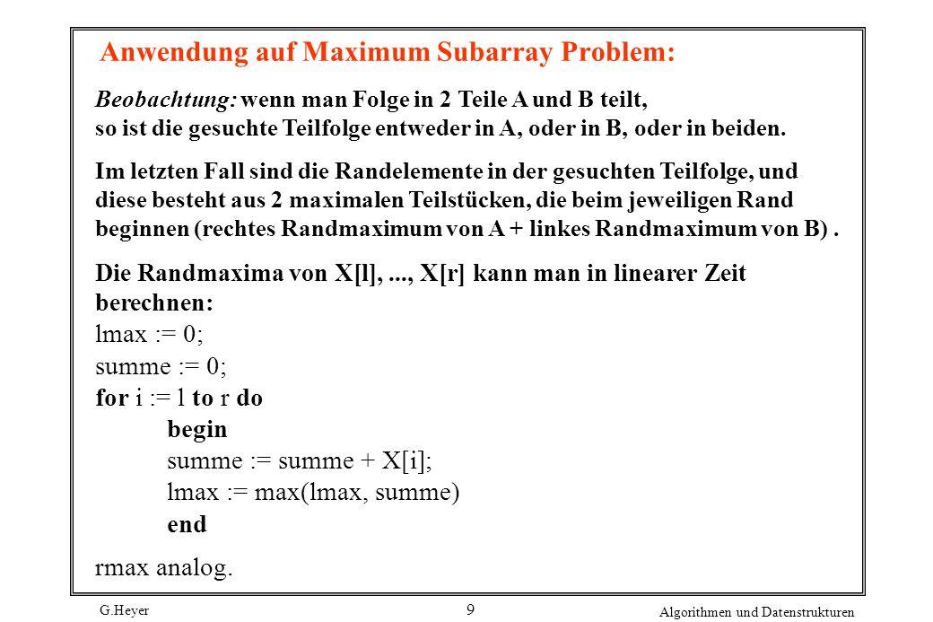 G.Heyer Algorithmen und Datenstrukturen 9 Anwendung auf Maximum Subarray Problem: Beobachtung: wenn man Folge in 2 Teile A und B teilt, so ist die ges