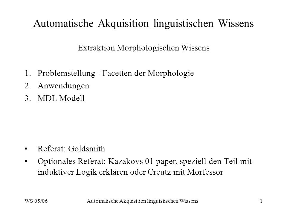 WS 05/06Automatische Akquisition linguistischen Wissens1 Extraktion Morphologischen Wissens 1.Problemstellung - Facetten der Morphologie 2.Anwendungen 3.MDL Modell Referat: Goldsmith Optionales Referat: Kazakovs 01 paper, speziell den Teil mit induktiver Logik erklären oder Creutz mit Morfessor