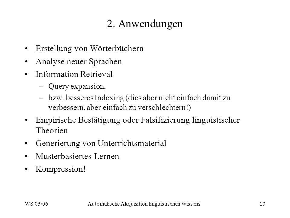 WS 05/06Automatische Akquisition linguistischen Wissens10 2. Anwendungen Erstellung von Wörterbüchern Analyse neuer Sprachen Information Retrieval –Qu