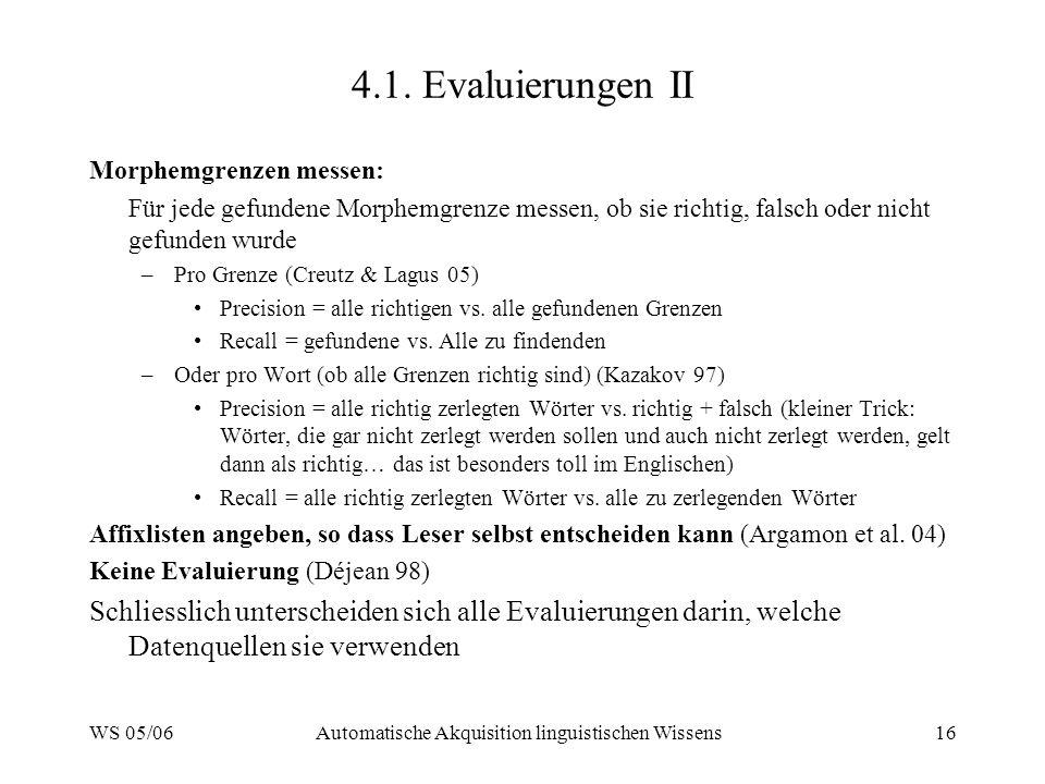 WS 05/06Automatische Akquisition linguistischen Wissens16 4.1. Evaluierungen II Morphemgrenzen messen: Für jede gefundene Morphemgrenze messen, ob sie