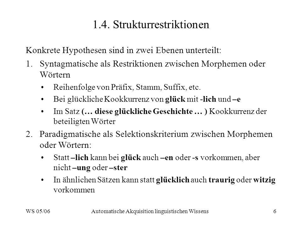 WS 05/06Automatische Akquisition linguistischen Wissens6 1.4. Strukturrestriktionen Konkrete Hypothesen sind in zwei Ebenen unterteilt: 1.Syntagmatisc
