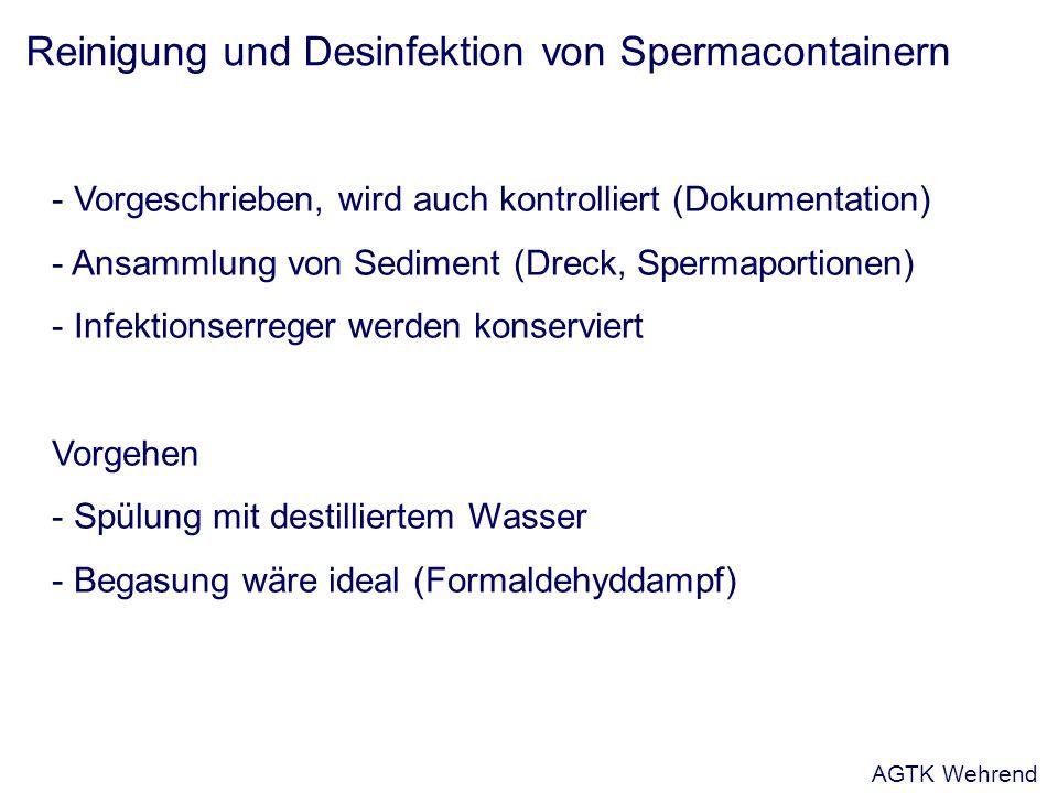 Reinigung und Desinfektion von Spermacontainern - Vorgeschrieben, wird auch kontrolliert (Dokumentation) - Ansammlung von Sediment (Dreck, Spermaportionen) - Infektionserreger werden konserviert Vorgehen - Spülung mit destilliertem Wasser - Begasung wäre ideal (Formaldehyddampf) AGTK Wehrend