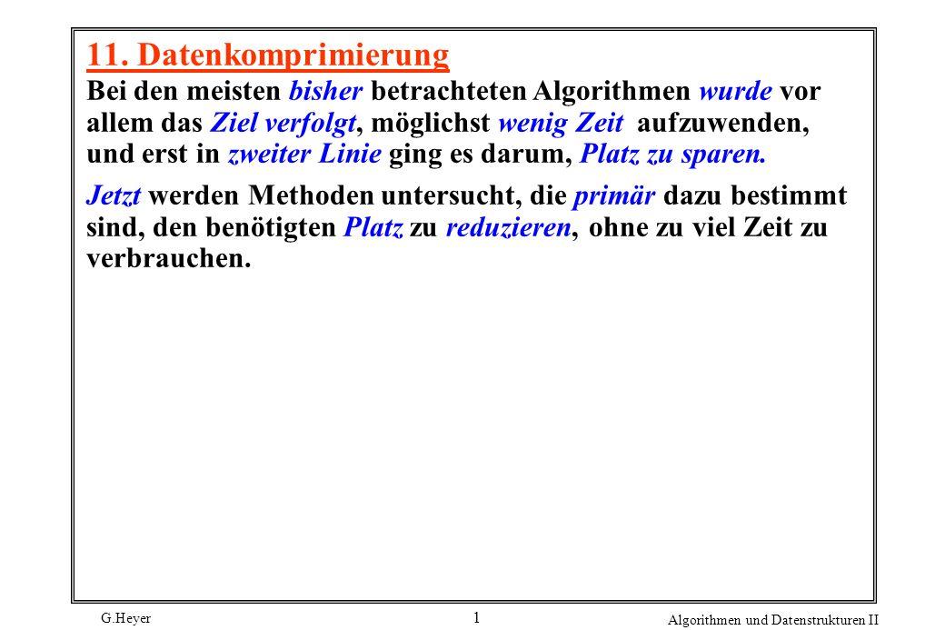 G.Heyer Algorithmen und Datenstrukturen II 1 11. Datenkomprimierung Bei den meisten bisher betrachteten Algorithmen wurde vor allem das Ziel verfolgt,