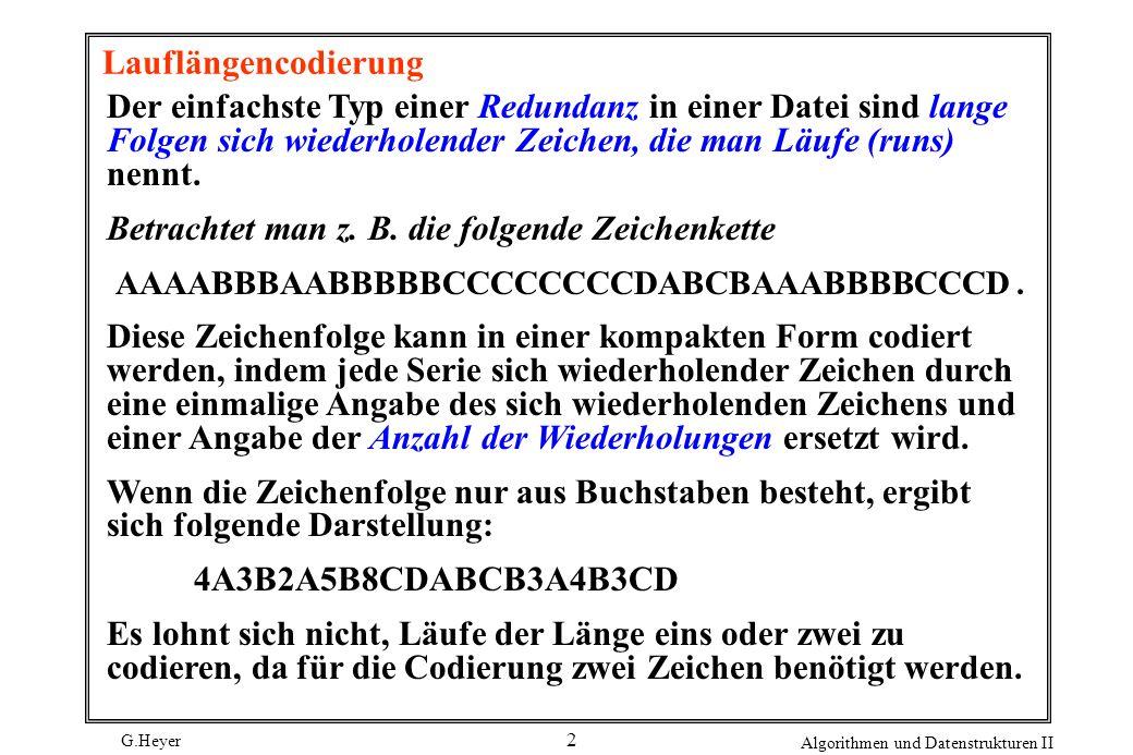 G.Heyer Algorithmen und Datenstrukturen II 2 Lauflängencodierung Der einfachste Typ einer Redundanz in einer Datei sind lange Folgen sich wiederholend