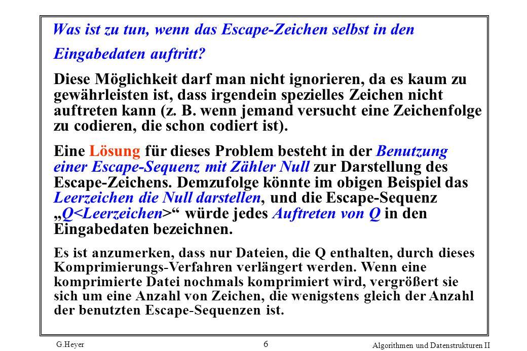 G.Heyer Algorithmen und Datenstrukturen II 6 Was ist zu tun, wenn das Escape-Zeichen selbst in den Eingabedaten auftritt? Diese Möglichkeit darf man n