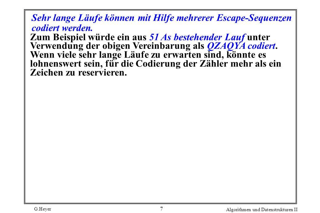 G.Heyer Algorithmen und Datenstrukturen II 7 Sehr lange Läufe können mit Hilfe mehrerer Escape-Sequenzen codiert werden. Zum Beispiel würde ein aus 51