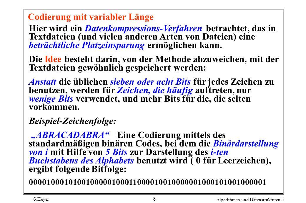 G.Heyer Algorithmen und Datenstrukturen II 8 Codierung mit variabler Länge Hier wird ein Datenkompressions-Verfahren betrachtet, das in Textdateien (u