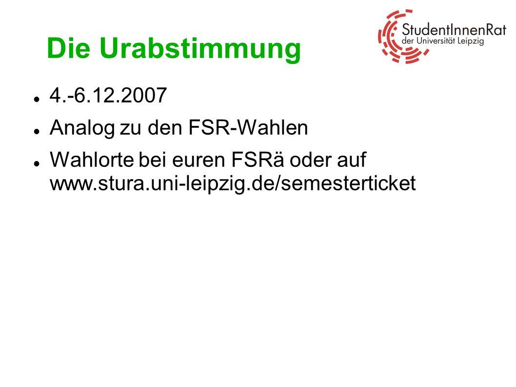 Die Urabstimmung 4.-6.12.2007 Analog zu den FSR-Wahlen Wahlorte bei euren FSRä oder auf www.stura.uni-leipzig.de/semesterticket