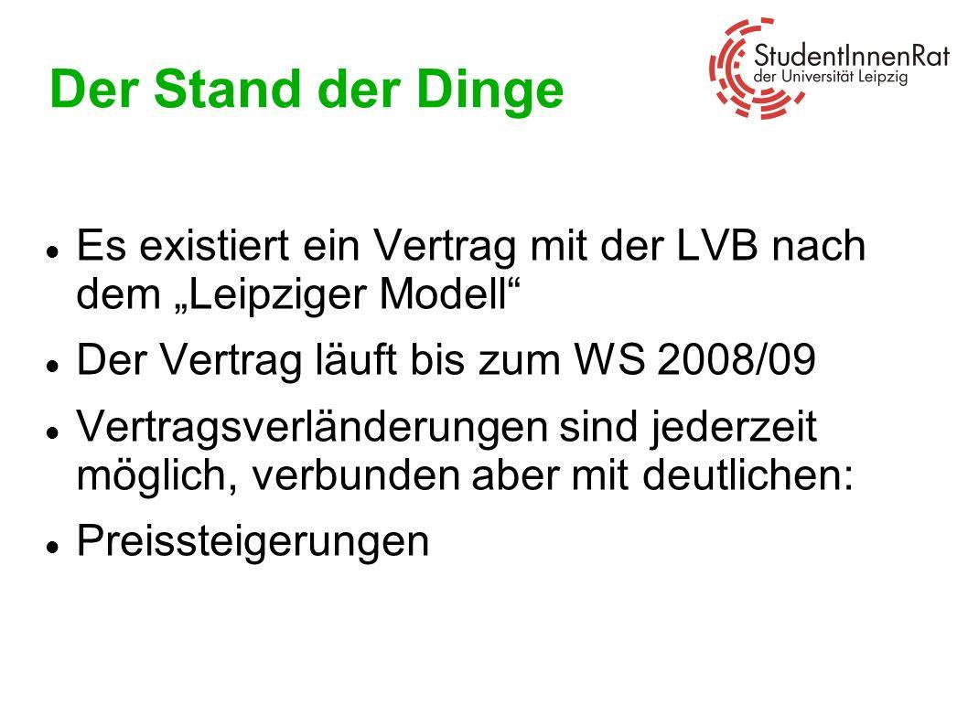 Der Stand der Dinge Es existiert ein Vertrag mit der LVB nach dem Leipziger Modell Der Vertrag läuft bis zum WS 2008/09 Vertragsverländerungen sind je
