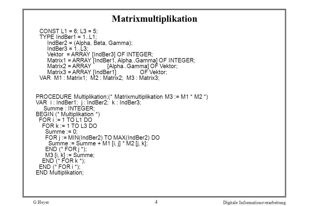 G.Heyer Digitale Informationsverarbeitung 4 Matrixmultiplikation CONST L1 = 6; L3 = 5; TYPE IndBer1 = 1..L1; IndBer2 = (Alpha, Beta, Gamma); IndBer3 =