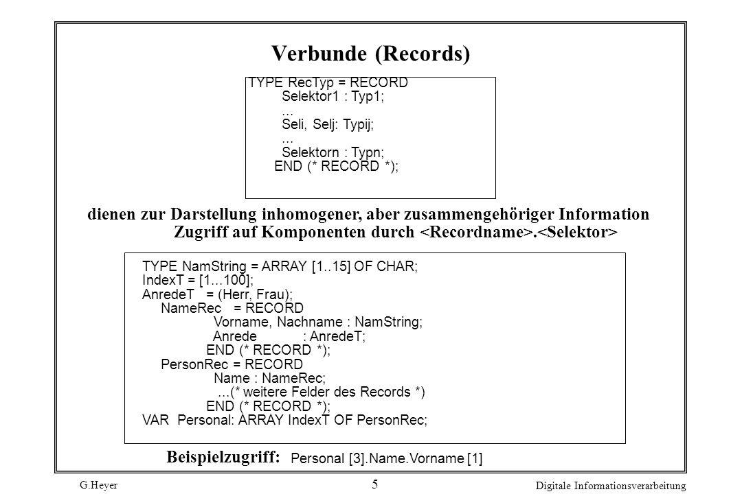 G.Heyer Digitale Informationsverarbeitung 6 With-Anweisung: 3 äquivalente Programmstücke IF ( a <= Personal [Index].Name.Vorname [1]) AND (Personal[Index].Name.Vorname [1] <= z ) THEN Personal[Index].Name.Vorname [1] := CHR (ORD ( A ) - ORD ( a ) + ORD (Personal [Index].Name.Vorname [1])); END (* IF *); WITH Personal [Index] DO IF ( a <= Name.Vorname [1]) AND (Name.Vorname [1] <= z ) THEN Name.Vorname [1] := CHR (ORD ( A ) - ORD ( a ) + ORD (Name.Vorname [1])); END (* IF *); END (* WITH *); WITH Personal [Index].Name DO IF ( a <= Vorname [1]) AND (Vorname [1] <= z ) THEN Vorname [1]:= CHR (ORD ( A ) - ORD ( a ) + ORD (Vorname [1])); END (* IF *); END (* WITH *);