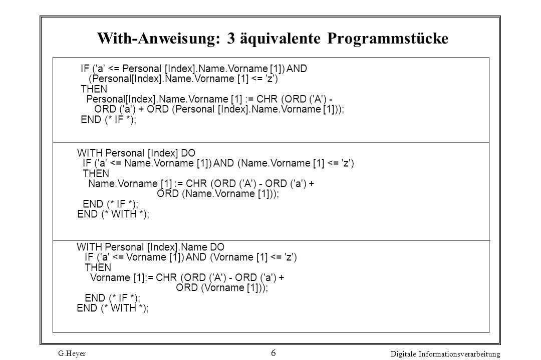 G.Heyer Digitale Informationsverarbeitung 7 PROGRAM RecTest; CONST MaxPers = 10; MaxLng = 30; TYPE DatumT = RECORD Jahr : [0..3000]; Monat : [1..12]; Tag : [1..31]; END (* RECORD *); String = ARRAY [0..MaxLng] OF CHAR; NamTyp = RECORD (* mit drei Feldern gleichen Typs *) VorName, NachName, GebName : String; END (* RECORD *); GebAng = RECORD (* bestehend aus Record und Array *) Datum: DatumT; Ort: String; END (* RECORD *); EheAng = RECORD Stand : (ledig, verh, verw, gesch, gest); seit : DatumT; END (* RECORD *); PersAng = RECORD Name : NamTyp; Geburt : GebAng; ZivStand: EheAng; END (* RECORD *); VAR Person1, Person2 : PersAng; Datum1, Datum2 : DatumT; Klasse : ARRAY [1..MaxPers] OF PersAng; Name : NamTyp;