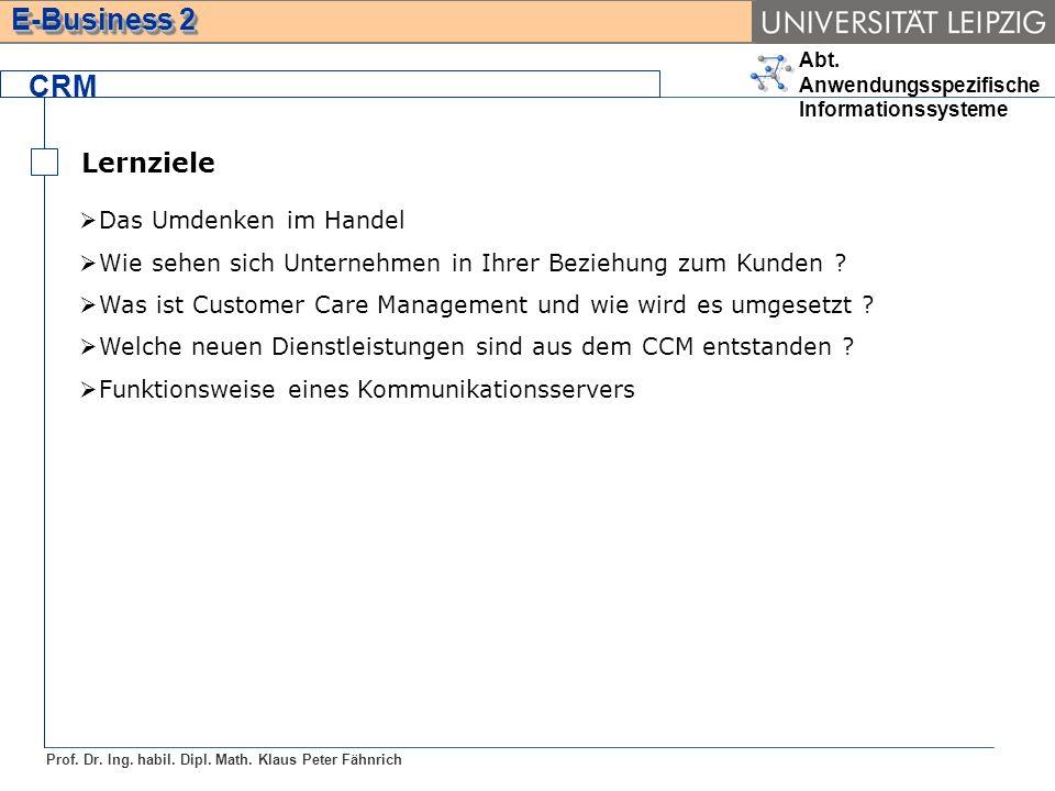 Abt. Anwendungsspezifische Informationssysteme Prof. Dr. Ing. habil. Dipl. Math. Klaus Peter Fähnrich E-Business 2 Lernziele CRM Das Umdenken im Hande