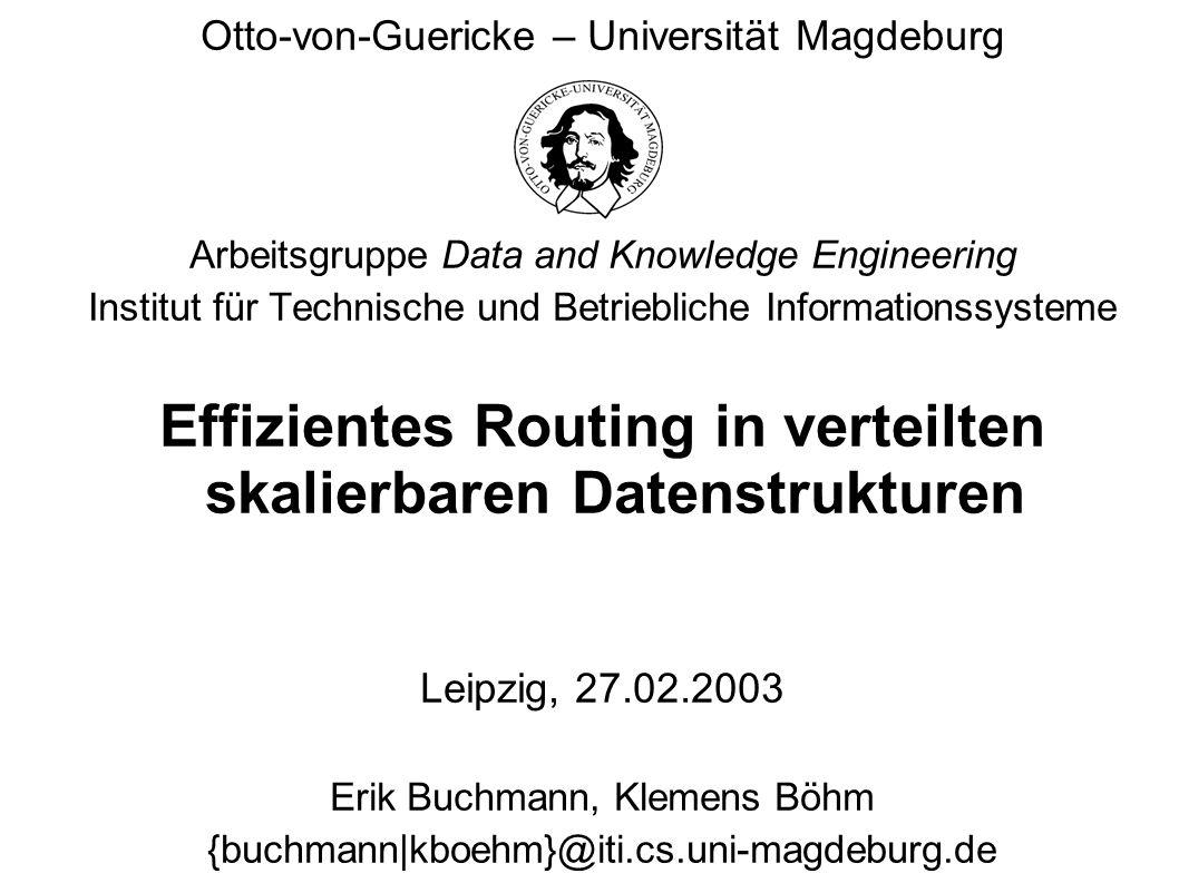 Otto-von-Guericke Universität Magdeburg Institut für Technische und Betriebliche Informationssysteme Erik Buchmann Folie 2 Routing in verteilten skalierbaren Datenstrukturen Merkmale von Peer-to-Peer Systemen alle Knoten gleichberechtigt, keine Trennung Client - Server dynamisch skalierbar auf sehr viele, unabhängige Rechner jeder neue Teilnehmer bringt neue Ressourcen ein wirtschaftlicher Betrieb, keine Rechenleistung auf Vorrat