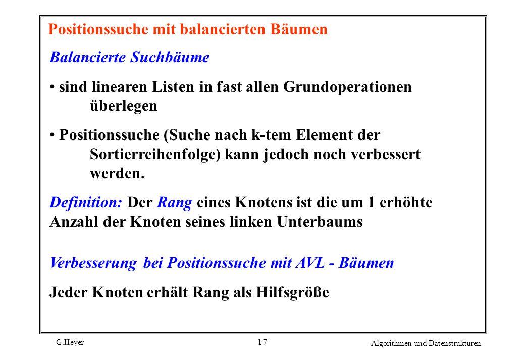 G.Heyer Algorithmen und Datenstrukturen 17 Positionssuche mit balancierten Bäumen Balancierte Suchbäume sind linearen Listen in fast allen Grundoperat