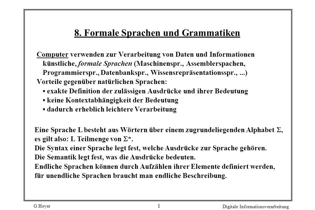 G.Heyer Digitale Informationsverarbeitung 2 Formale Sprachen Formale Sprache Alphabet: geordneter Zeichenvorrat Formale Sprache: Menge von Zeichenketten, die aus den Symbolen eines beliebigen Alphabets aufgebaut sind.