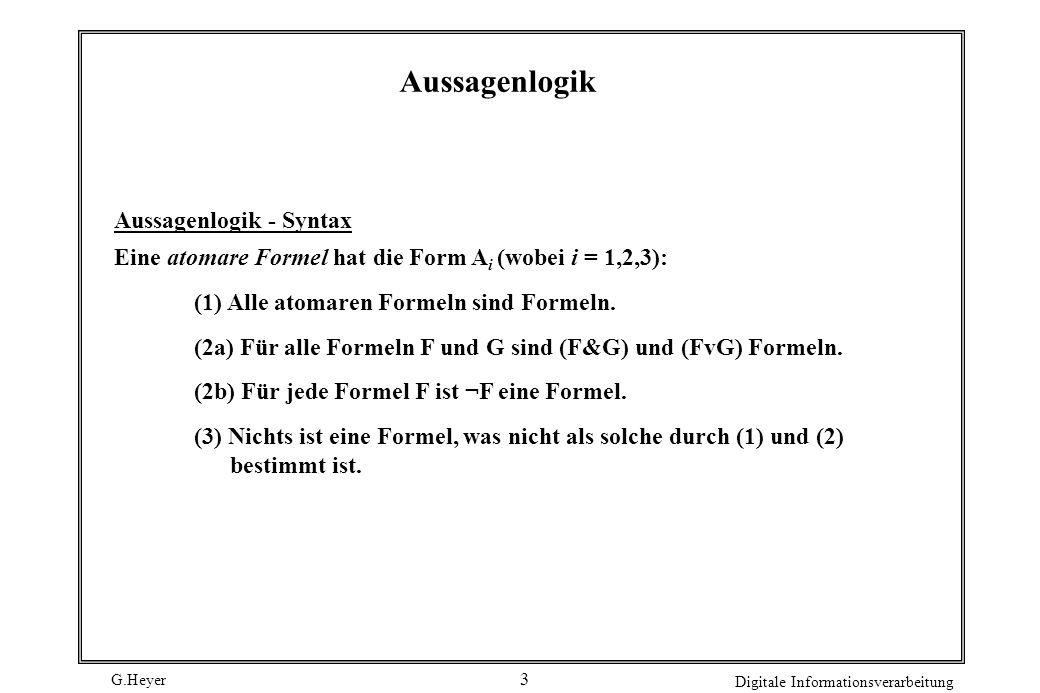 G.Heyer Digitale Informationsverarbeitung 4 Axiomensystem für Aussagenlogik (A1) (A (B A)) (A2) ((A (B C)) ((A B) (A C))) (A3) (( B A) (( B A) B)) Inferenzregel: Gilt A und A B, folgere B (modus ponens)