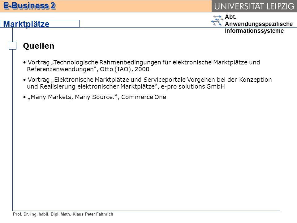 Abt. Anwendungsspezifische Informationssysteme Prof. Dr. Ing. habil. Dipl. Math. Klaus Peter Fähnrich E-Business 2 Quellen Marktplätze Vortrag Technol