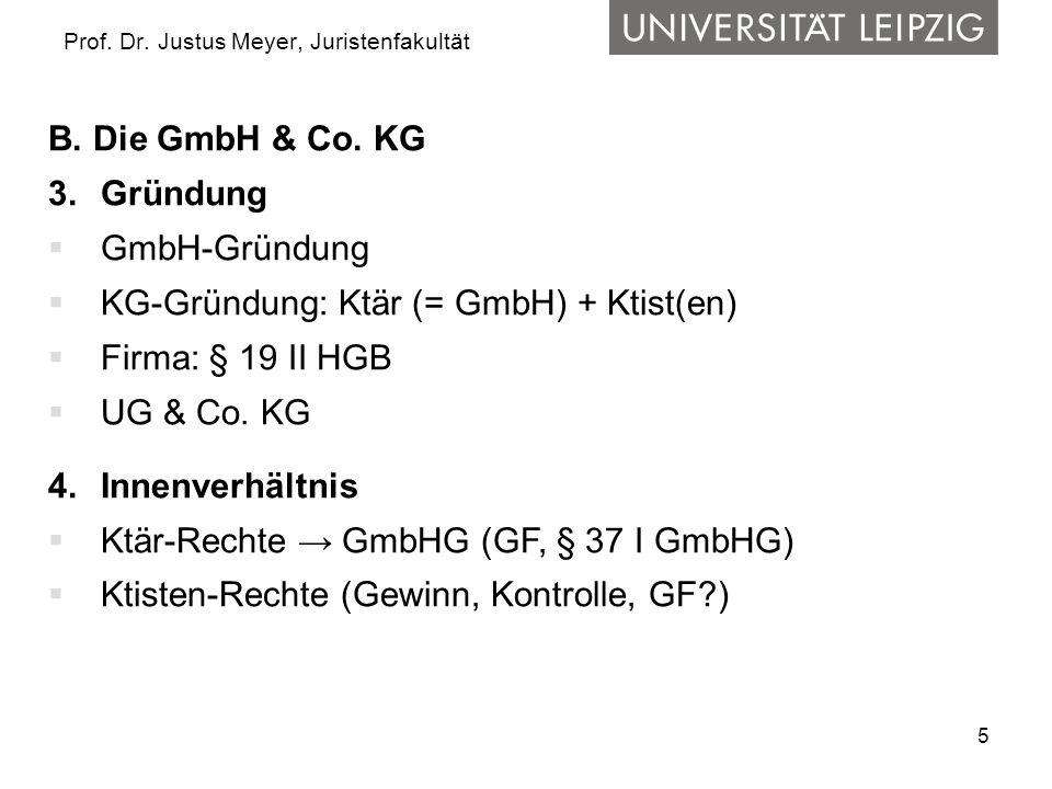 5 Prof. Dr. Justus Meyer, Juristenfakultät B. Die GmbH & Co. KG 3.Gründung GmbH-Gründung KG-Gründung: Ktär (= GmbH) + Ktist(en) Firma: § 19 II HGB UG