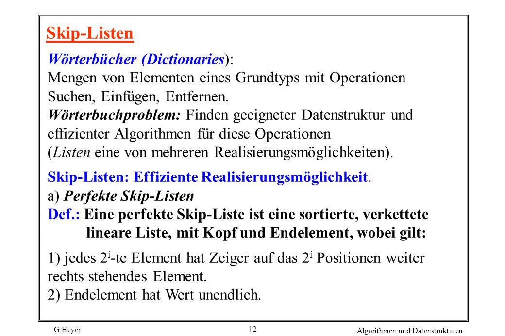 G.Heyer Algorithmen und Datenstrukturen 12 Skip-Listen Wörterbücher (Dictionaries): Mengen von Elementen eines Grundtyps mit Operationen Suchen, Einfü