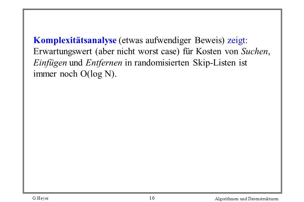 G.Heyer Algorithmen und Datenstrukturen 16 Komplexitätsanalyse (etwas aufwendiger Beweis) zeigt: Erwartungswert (aber nicht worst case) für Kosten von