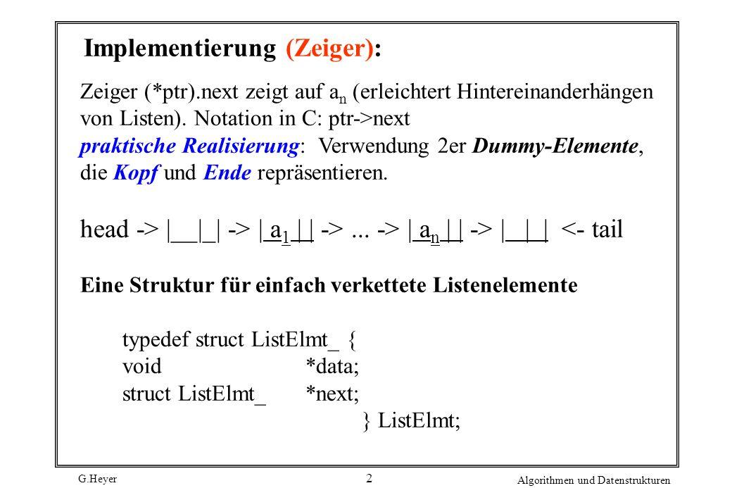 G.Heyer Algorithmen und Datenstrukturen 3 Einfach verkettete Listen: Eine Struktur für verkettete Listen typedef struct List_ { int size; int (*match)(const void *key1, const void *key2); void (*destroy)(void *data); ListElmt *head; ListElmt *tail; } List;