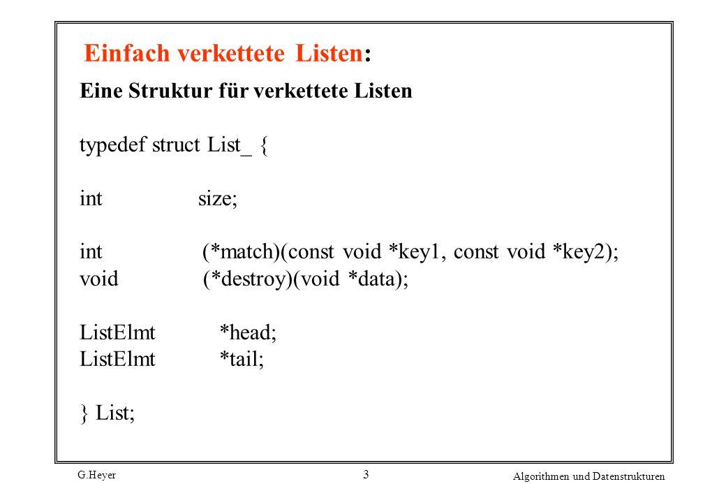 G.Heyer Algorithmen und Datenstrukturen 4 Einfach verkettete Listen: Public Interfaces void list_init(List *list, void (*destroy)(void *data)); void list_destroy(List *list); int list_ins_next(List *list, ListElmt *element, const void *data); int list_rem_next(List *list, ListElmt *element, void **data); #define list_size(list) ((list)->size) #define list_head(list) ((list)->head) #define list_tail(list) ((list)->tail) #define list_is_head(list, element) ((element) == (list)->head .