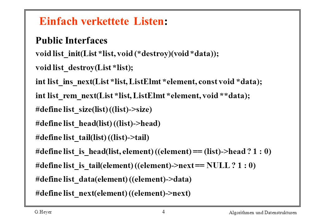 G.Heyer Algorithmen und Datenstrukturen 4 Einfach verkettete Listen: Public Interfaces void list_init(List *list, void (*destroy)(void *data)); void list_destroy(List *list); int list_ins_next(List *list, ListElmt *element, const void *data); int list_rem_next(List *list, ListElmt *element, void **data); #define list_size(list) ((list)->size) #define list_head(list) ((list)->head) #define list_tail(list) ((list)->tail) #define list_is_head(list, element) ((element) == (list)->head .