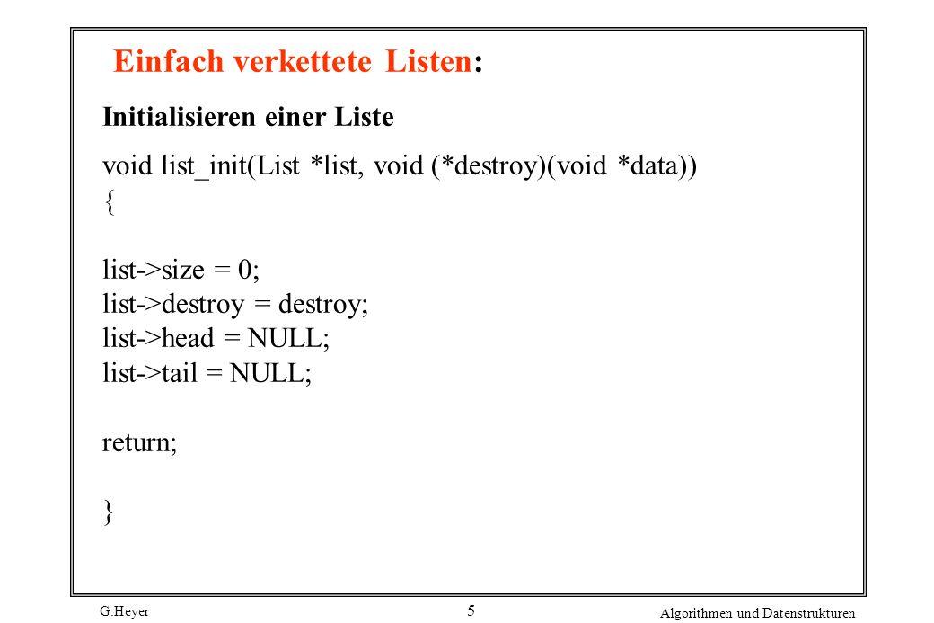 G.Heyer Algorithmen und Datenstrukturen 6 Einfach verkettete Listen: list_ins_next int list_ins_next(List *list, ListElmt *element, const void *data) { ListElmt *new_element; if ((new_element = (ListElmt *)malloc(sizeof(ListElmt))) == NULL) return -1; new_element->data = (void *)data; if (element == NULL) { if (list_size(list) == 0) list->tail = new_element; new_element->next = list->head; list->head = new_element; } else { if (element->next == NULL) list->tail = new_element; new_element->next = element->next; element->next = new_element;} list->size++; return 0; }