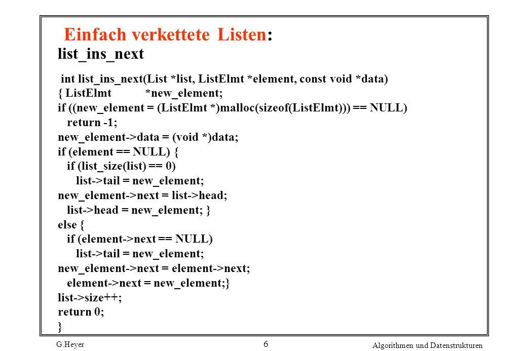 G.Heyer Algorithmen und Datenstrukturen 7 Einfach verkettete Listen: Nur sequentielle Suche möglich (sowohl im geordneten als auch ungeordneten Fall) Einfügen und Löschen eines Elementes mit Schlüssel K erfordert vorherige Suche
