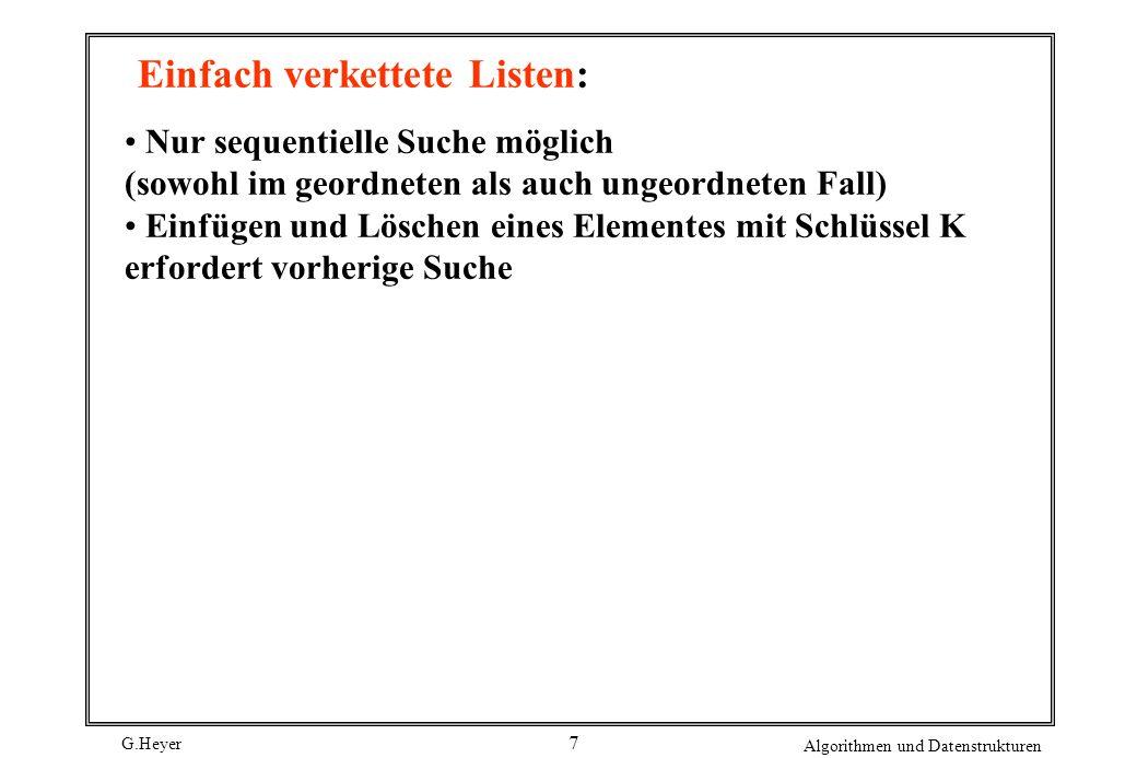 G.Heyer Algorithmen und Datenstrukturen 7 Einfach verkettete Listen: Nur sequentielle Suche möglich (sowohl im geordneten als auch ungeordneten Fall)