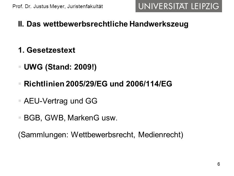 6 Prof. Dr. Justus Meyer, Juristenfakultät II. Das wettbewerbsrechtliche Handwerkszeug 1. Gesetzestext UWG (Stand: 2009!) Richtlinien 2005/29/EG und 2