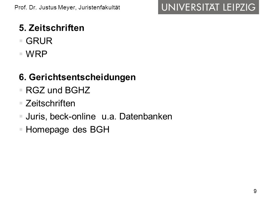 9 Prof. Dr. Justus Meyer, Juristenfakultät 5. Zeitschriften GRUR WRP 6. Gerichtsentscheidungen RGZ und BGHZ Zeitschriften Juris, beck-online u.a. Date