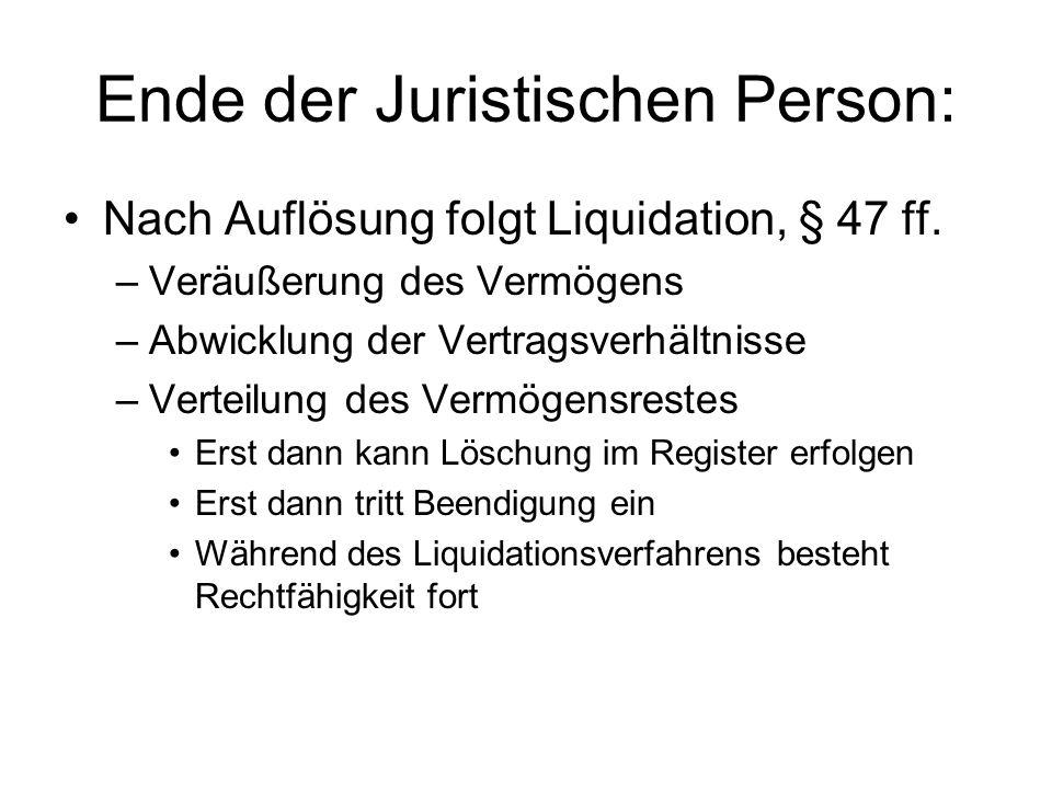 Ende der Juristischen Person: Nach Auflösung folgt Liquidation, § 47 ff. –Veräußerung des Vermögens –Abwicklung der Vertragsverhältnisse –Verteilung d