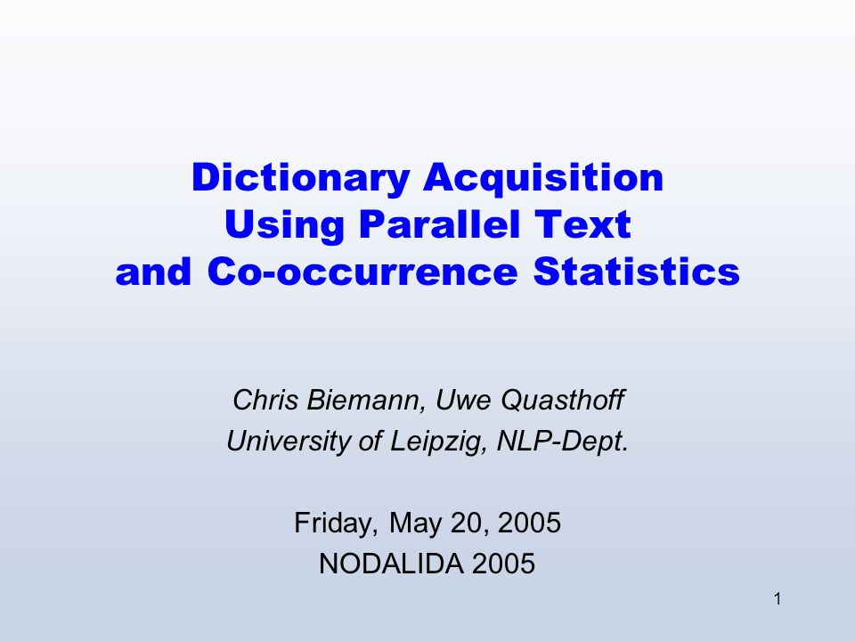 1 Dictionary Acquisition Using Parallel Text and Co-occurrence Statistics Chris Biemann, Uwe Quasthoff University of Leipzig, NLP-Dept.
