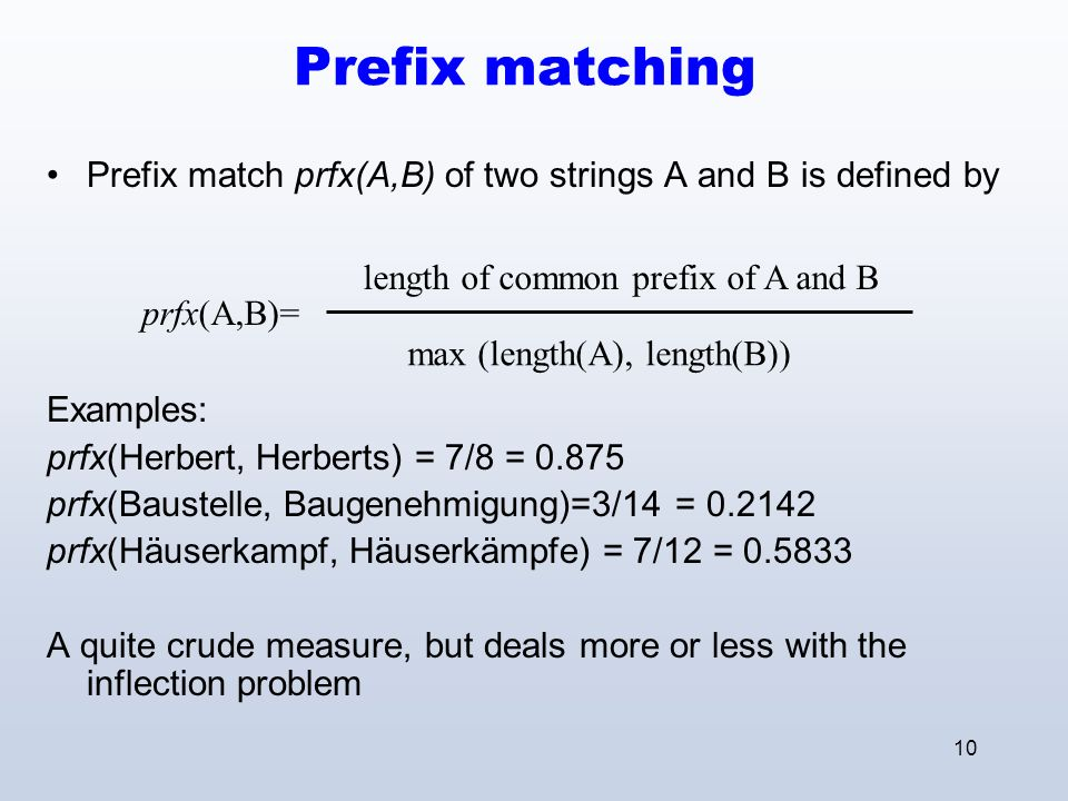 10 Prefix matching Prefix match prfx(A,B) of two strings A and B is defined by Examples: prfx(Herbert, Herberts) = 7/8 = 0.875 prfx(Baustelle, Baugenehmigung)=3/14 = 0.2142 prfx(Häuserkampf, Häuserkämpfe) = 7/12 = 0.5833 A quite crude measure, but deals more or less with the inflection problem length of common prefix of A and B max (length(A), length(B)) prfx(A,B)=