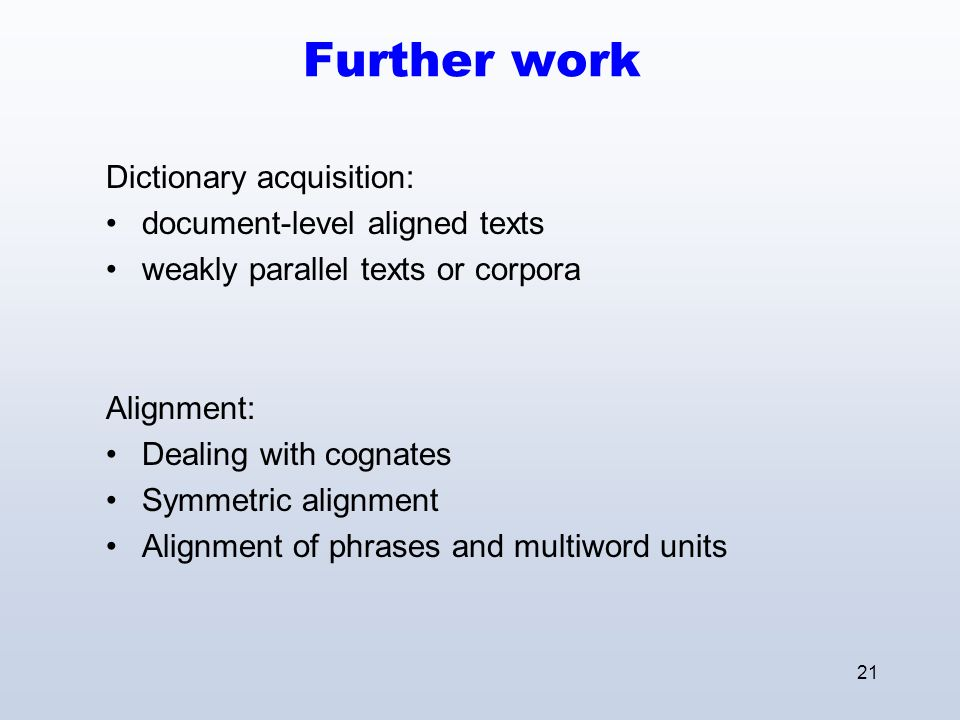 21 Further work Dictionary acquisition: document-level aligned texts weakly parallel texts or corpora Alignment: Dealing with cognates Symmetric alignment Alignment of phrases and multiword units