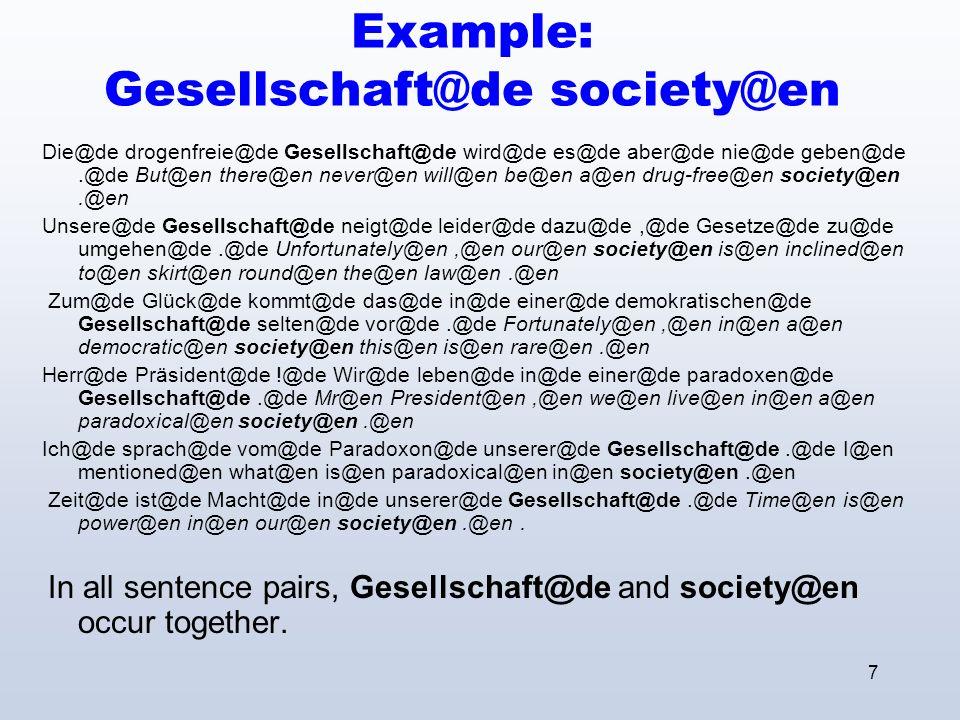 7 Example: Gesellschaft@de society@en Die@de drogenfreie@de Gesellschaft@de wird@de es@de aber@de nie@de geben@de.@de But@en there@en never@en will@en