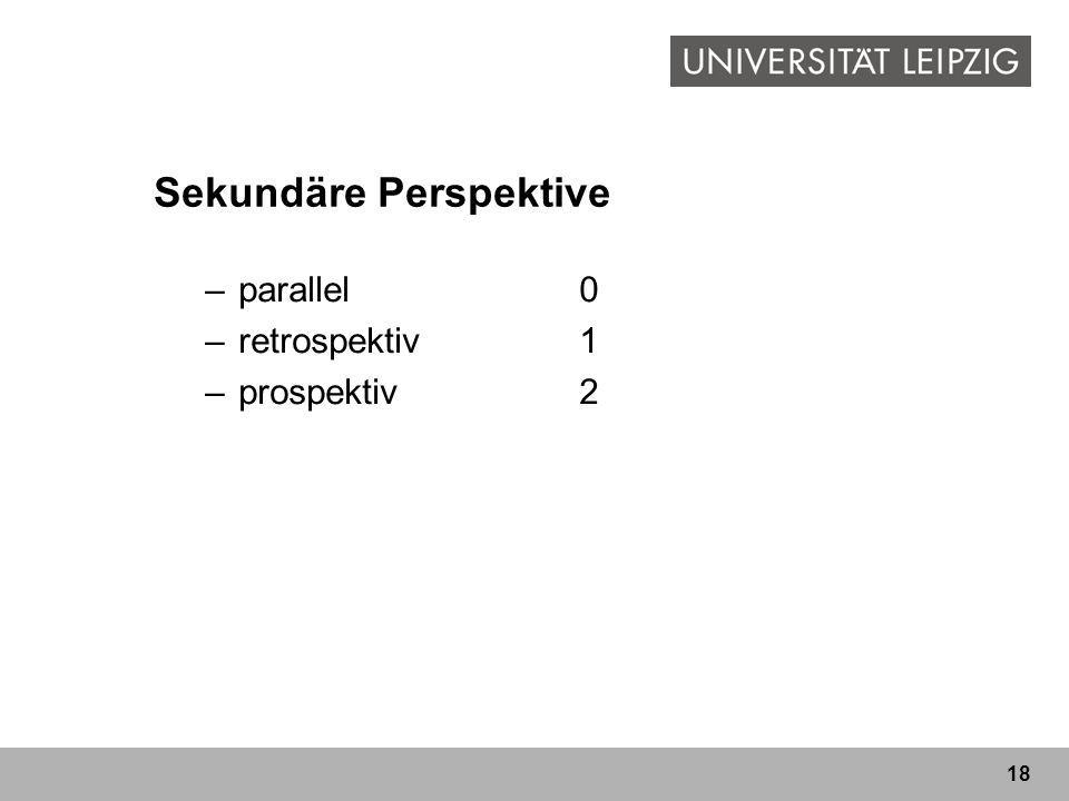 18 Sekundäre Perspektive –parallel0 –retrospektiv1 –prospektiv2