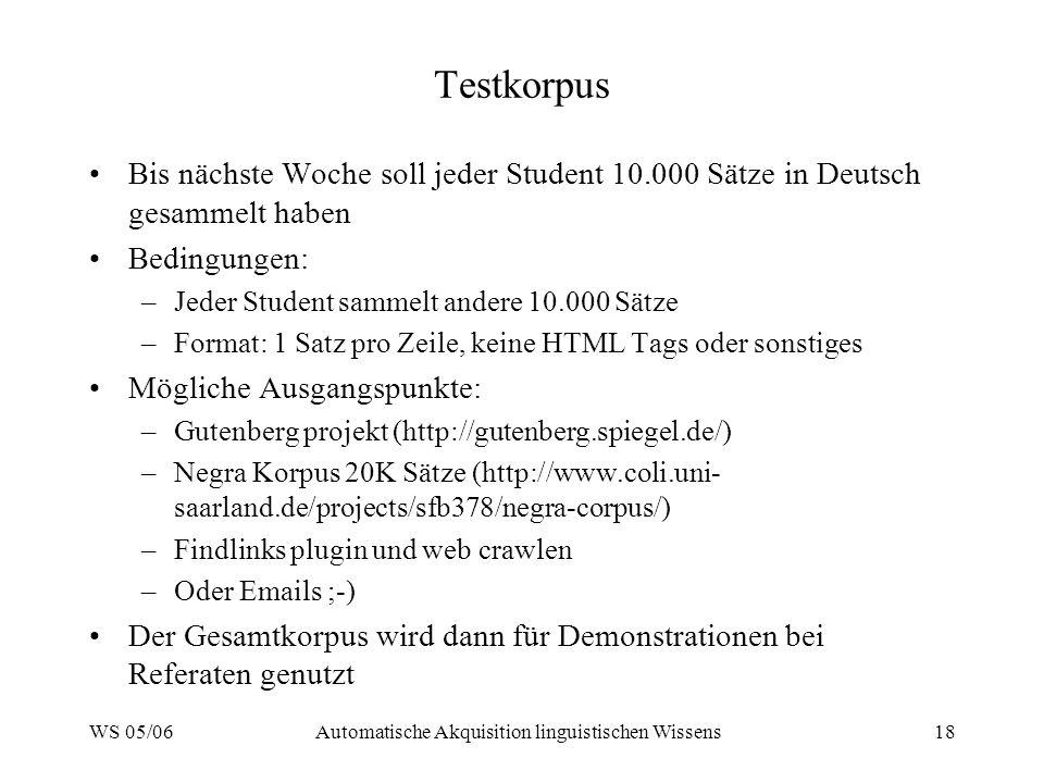 WS 05/06Automatische Akquisition linguistischen Wissens18 Testkorpus Bis nächste Woche soll jeder Student 10.000 Sätze in Deutsch gesammelt haben Bedingungen: –Jeder Student sammelt andere 10.000 Sätze –Format: 1 Satz pro Zeile, keine HTML Tags oder sonstiges Mögliche Ausgangspunkte: –Gutenberg projekt (http://gutenberg.spiegel.de/) –Negra Korpus 20K Sätze (http://www.coli.uni- saarland.de/projects/sfb378/negra-corpus/) –Findlinks plugin und web crawlen –Oder Emails ;-) Der Gesamtkorpus wird dann für Demonstrationen bei Referaten genutzt