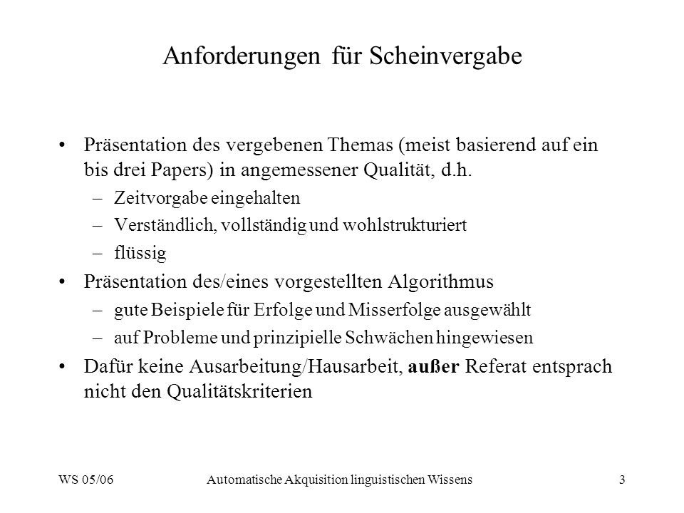 WS 05/06Automatische Akquisition linguistischen Wissens3 Anforderungen für Scheinvergabe Präsentation des vergebenen Themas (meist basierend auf ein bis drei Papers) in angemessener Qualität, d.h.