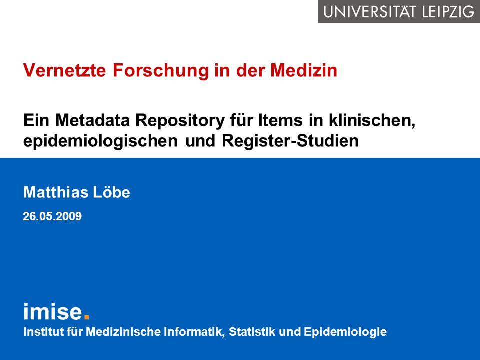Institut für Medizinische Informatik, Statistik und Epidemiologie Vernetzte Forschung in der Medizin Ein Metadata Repository für Items in klinischen,