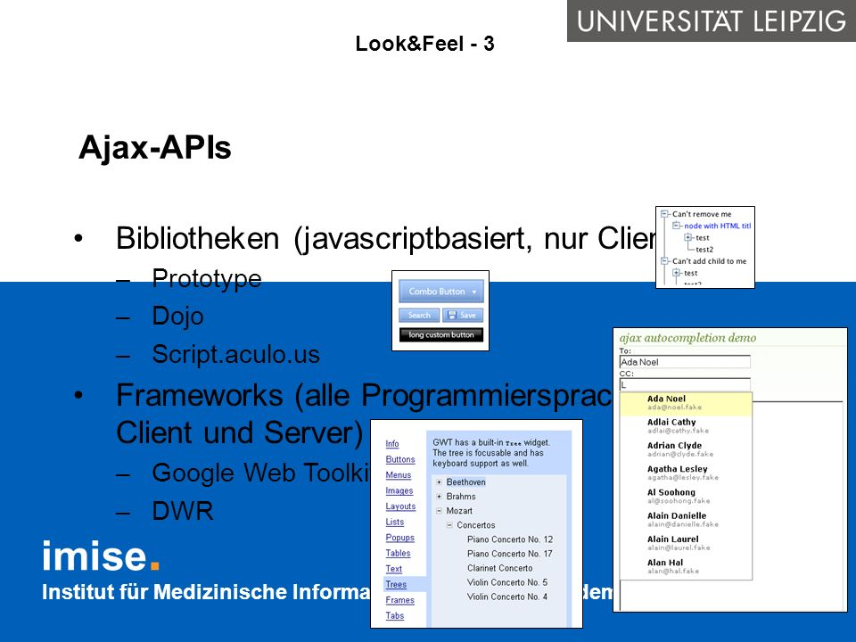 Institut für Medizinische Informatik, Statistik und Epidemiologie Ajax-APIs Look&Feel - 3 Bibliotheken (javascriptbasiert, nur Client) –Prototype –Doj